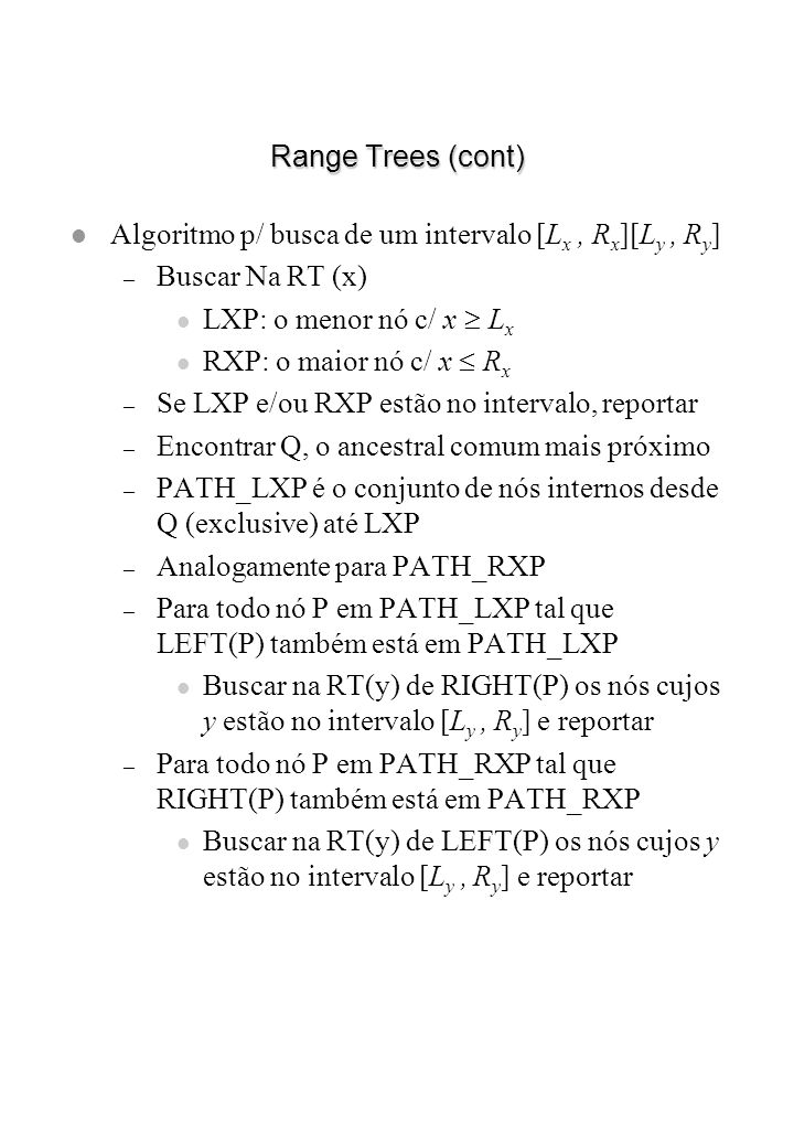 Range Trees (cont) Algoritmo p/ busca de um intervalo [Lx , Rx][Ly , Ry] Buscar Na RT (x) LXP: o menor nó c/ x Lx.